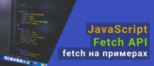 Учимся кодить на JavaScript. Fetch API. Разбираем работу fetch на примерах.