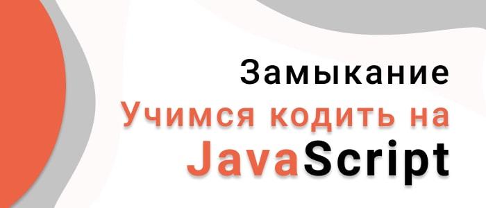 Учимся кодить на JavaScript. Замыкание