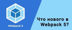 Что нового в Webpack 5?