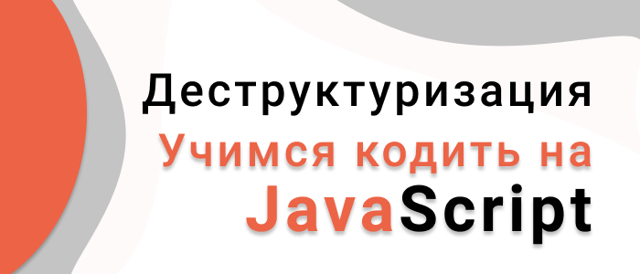 Учимся кодить на JavaScript. Деструктуризация